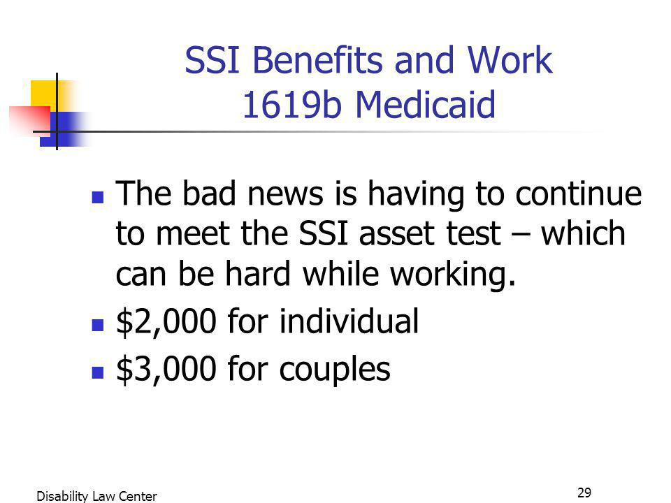 29 Disability Law Center SSI Benefits and Work 1619b Medicaid The bad news is having to continue to meet the SSI asset test – which can be hard while working.