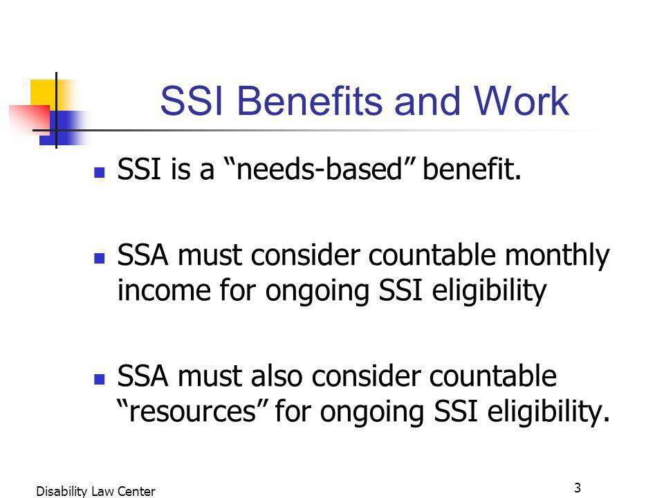 3 Disability Law Center SSI Benefits and Work SSI is a needs-based benefit.