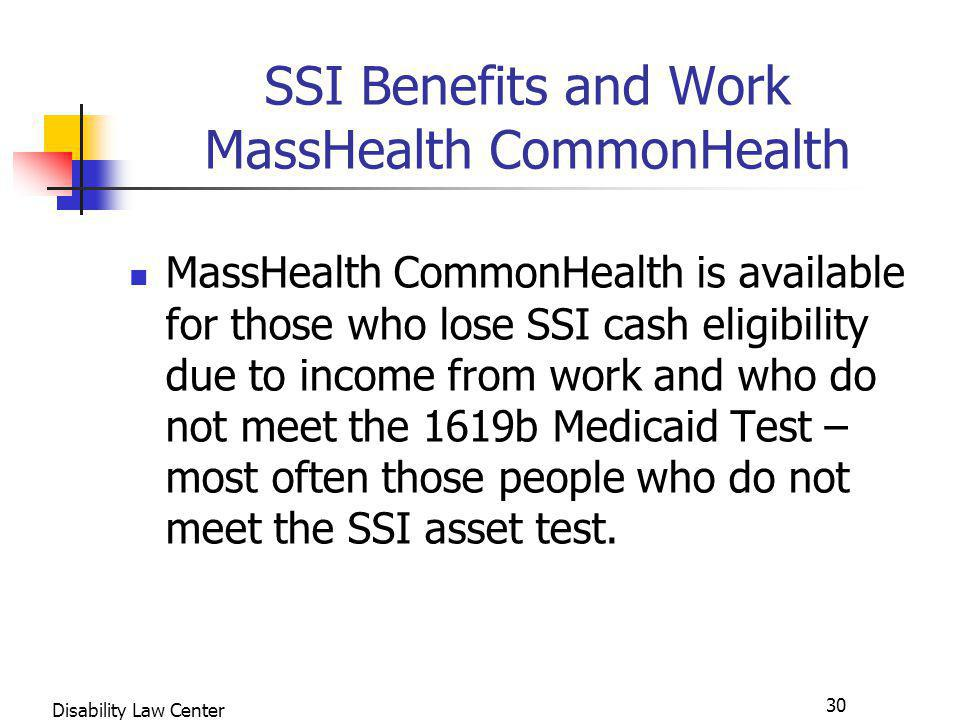 30 Disability Law Center SSI Benefits and Work MassHealth CommonHealth MassHealth CommonHealth is available for those who lose SSI cash eligibility due to income from work and who do not meet the 1619b Medicaid Test – most often those people who do not meet the SSI asset test.