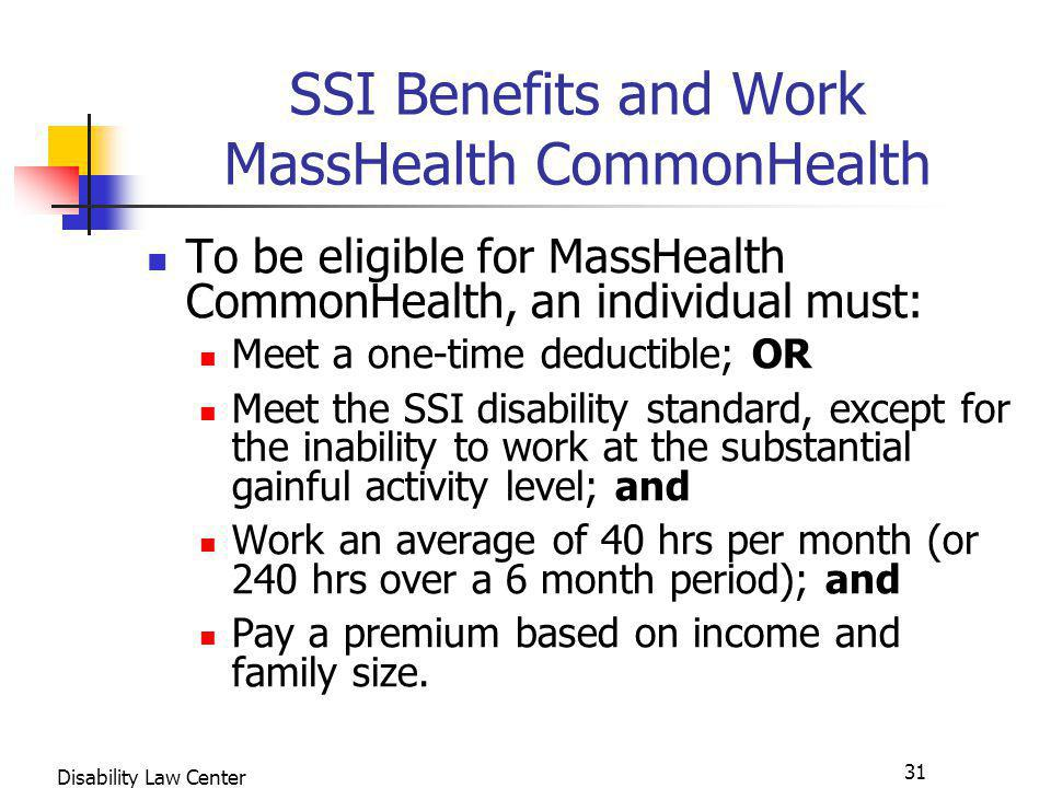 31 Disability Law Center SSI Benefits and Work MassHealth CommonHealth To be eligible for MassHealth CommonHealth, an individual must: Meet a one-time deductible; OR Meet the SSI disability standard, except for the inability to work at the substantial gainful activity level; and Work an average of 40 hrs per month (or 240 hrs over a 6 month period); and Pay a premium based on income and family size.