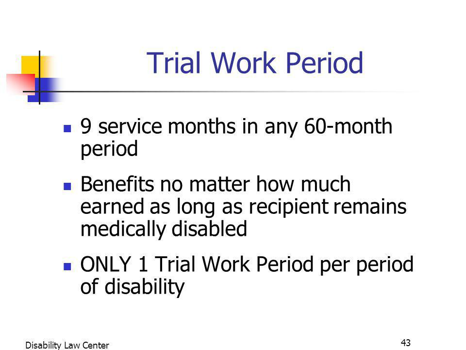 43 Disability Law Center Trial Work Period 9 service months in any 60-month period Benefits no matter how much earned as long as recipient remains medically disabled ONLY 1 Trial Work Period per period of disability
