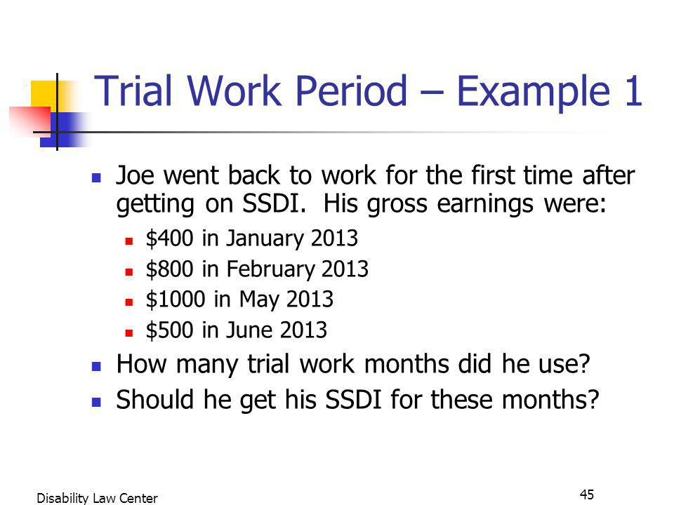 45 Disability Law Center Trial Work Period – Example 1 Joe went back to work for the first time after getting on SSDI.