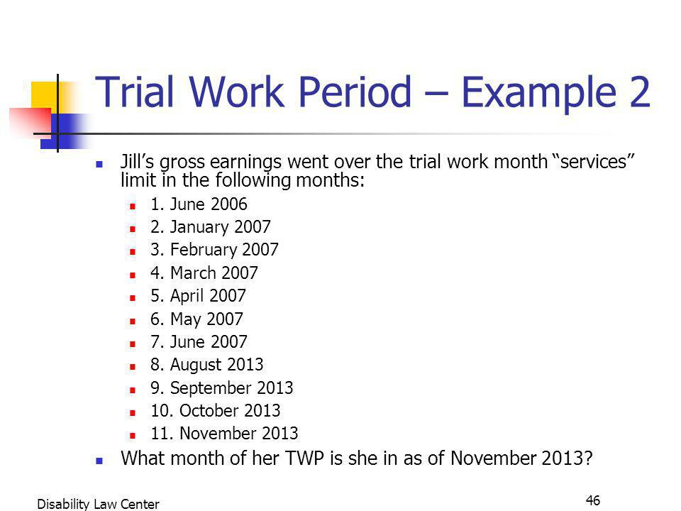 46 Disability Law Center Trial Work Period – Example 2 Jills gross earnings went over the trial work month services limit in the following months: 1.