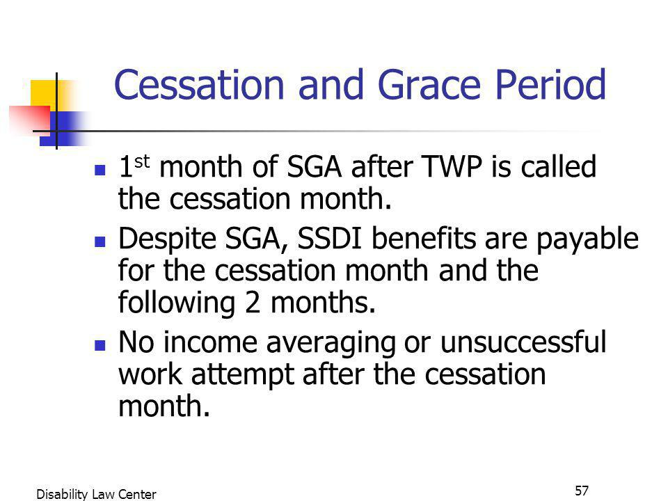 57 Disability Law Center Cessation and Grace Period 1 st month of SGA after TWP is called the cessation month.