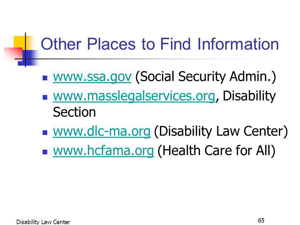 65 Disability Law Center Other Places to Find Information www.ssa.gov (Social Security Admin.) www.ssa.gov www.masslegalservices.org, Disability Section www.masslegalservices.org www.dlc-ma.org (Disability Law Center) www.dlc-ma.org www.hcfama.org (Health Care for All) www.hcfama.org