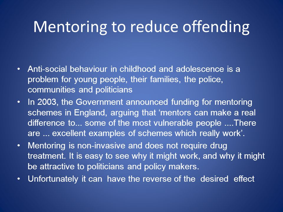 Mentoring to reduce offending Anti-social behaviour in childhood and adolescence is a problem for young people, their families, the police, communities and politicians In 2003, the Government announced funding for mentoring schemes in England, arguing that mentors can make a real difference to...