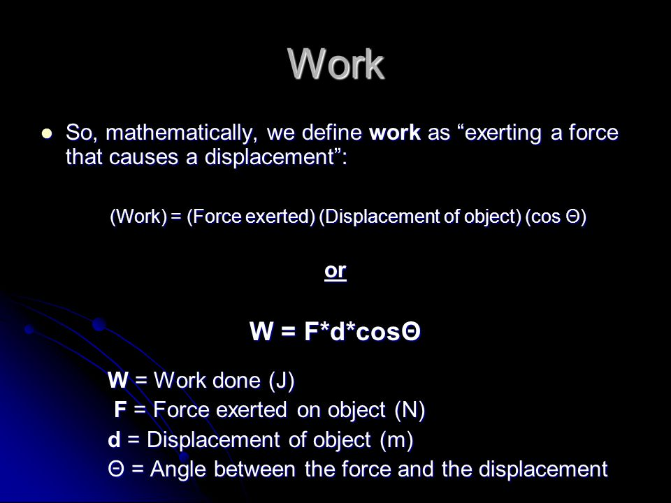 Work So, mathematically, we define work as exerting a force that causes a displacement: So, mathematically, we define work as exerting a force that causes a displacement: (Work) = (Force exerted) (Displacement of object) (cos Θ) or W = F*d*cosΘ W = Work done (J) F = Force exerted on object (N) F = Force exerted on object (N) d = Displacement of object (m) Θ = Angle between the force and the displacement
