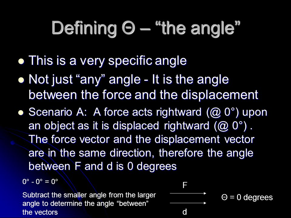 Defining Θ – the angle This is a very specific angle This is a very specific angle Not just any angle - It is the angle between the force and the displacement Not just any angle - It is the angle between the force and the displacement Scenario A: A force acts rightward (@ 0°) upon an object as it is displaced rightward (@ 0°).