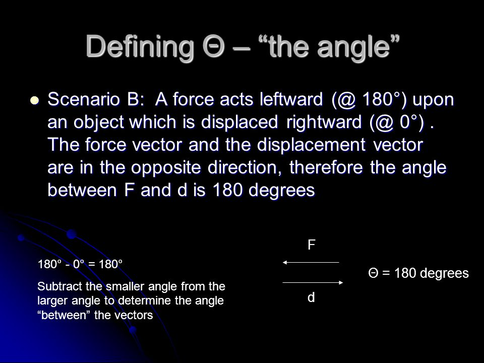 Defining Θ – the angle Scenario B: A force acts leftward (@ 180°) upon an object which is displaced rightward (@ 0°).