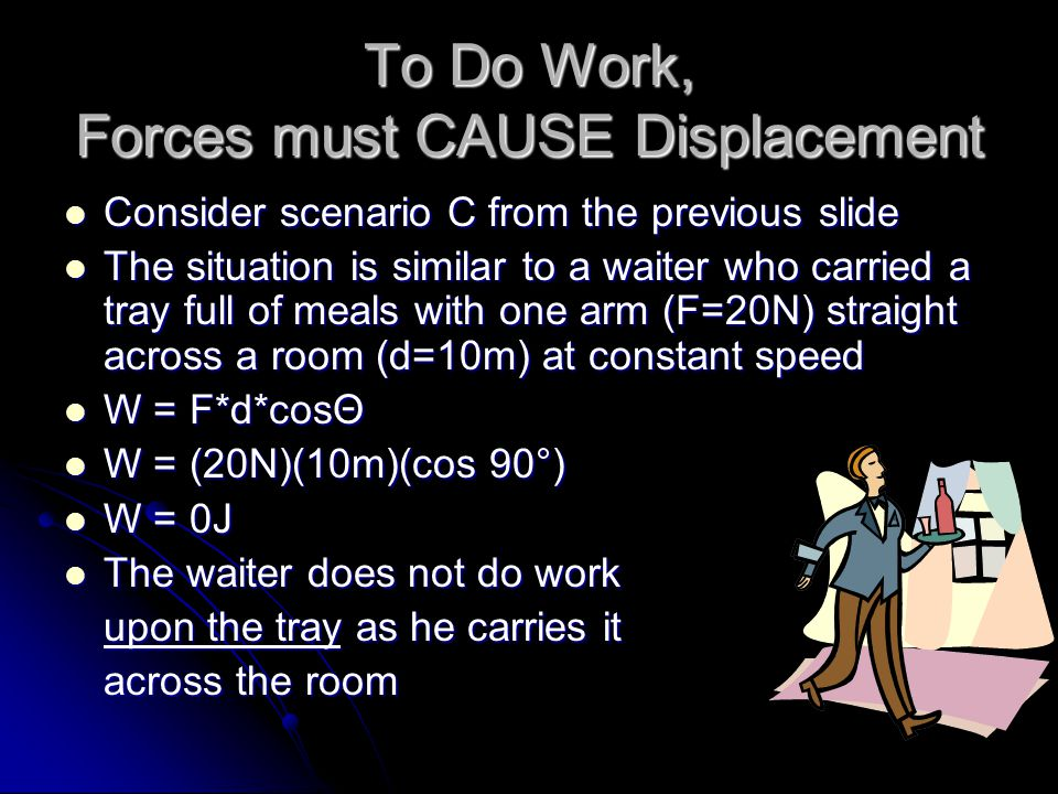 To Do Work, Forces must CAUSE Displacement Consider scenario C from the previous slide Consider scenario C from the previous slide The situation is similar to a waiter who carried a tray full of meals with one arm (F=20N) straight across a room (d=10m) at constant speed The situation is similar to a waiter who carried a tray full of meals with one arm (F=20N) straight across a room (d=10m) at constant speed W = F*d*cosΘ W = F*d*cosΘ W = (20N)(10m)(cos 90°) W = (20N)(10m)(cos 90°) W = 0J W = 0J The waiter does not do work The waiter does not do work upon the tray as he carries it across the room