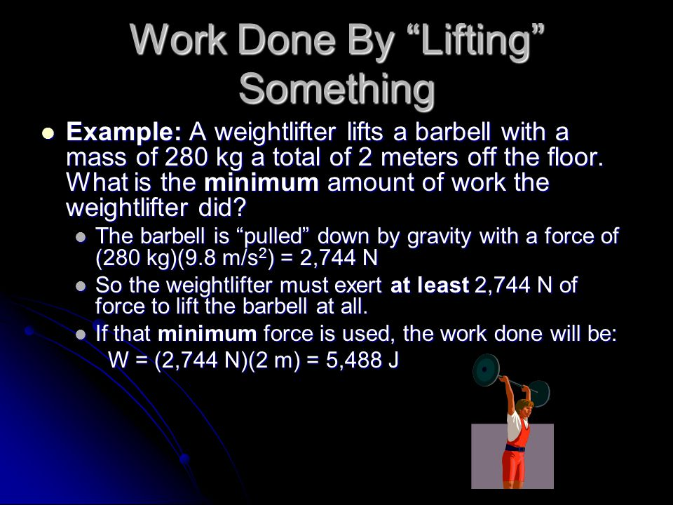Work Done By Lifting Something Example: A weightlifter lifts a barbell with a mass of 280 kg a total of 2 meters off the floor.
