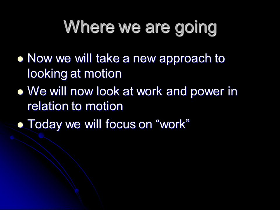 Where we are going Now we will take a new approach to looking at motion Now we will take a new approach to looking at motion We will now look at work and power in relation to motion We will now look at work and power in relation to motion Today we will focus on work Today we will focus on work