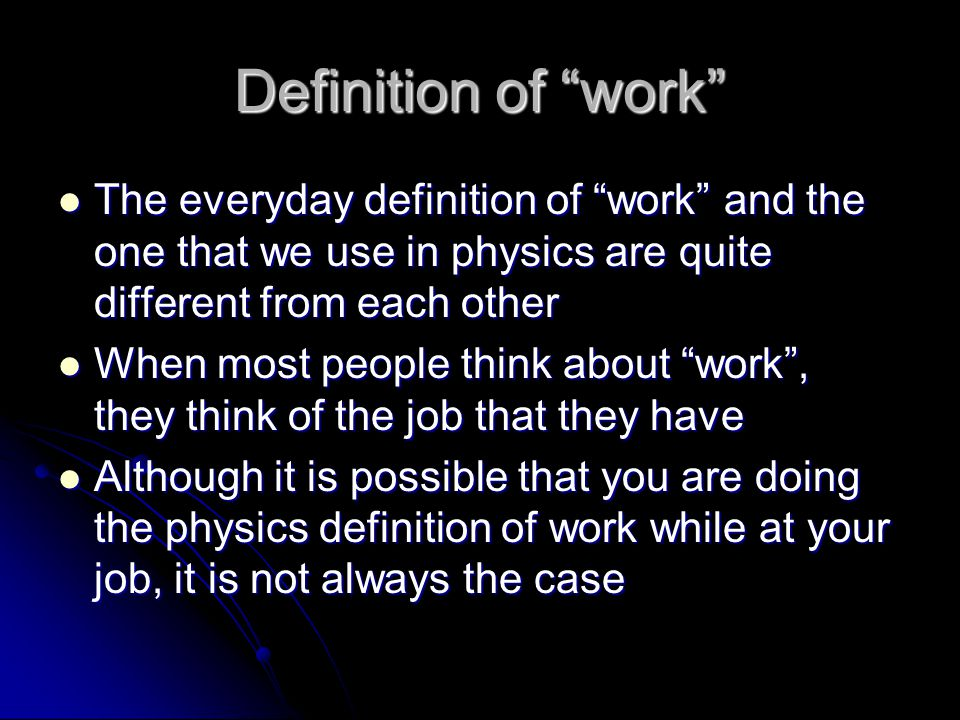 Definition of work The everyday definition of work and the one that we use in physics are quite different from each other The everyday definition of work and the one that we use in physics are quite different from each other When most people think about work, they think of the job that they have When most people think about work, they think of the job that they have Although it is possible that you are doing the physics definition of work while at your job, it is not always the case Although it is possible that you are doing the physics definition of work while at your job, it is not always the case