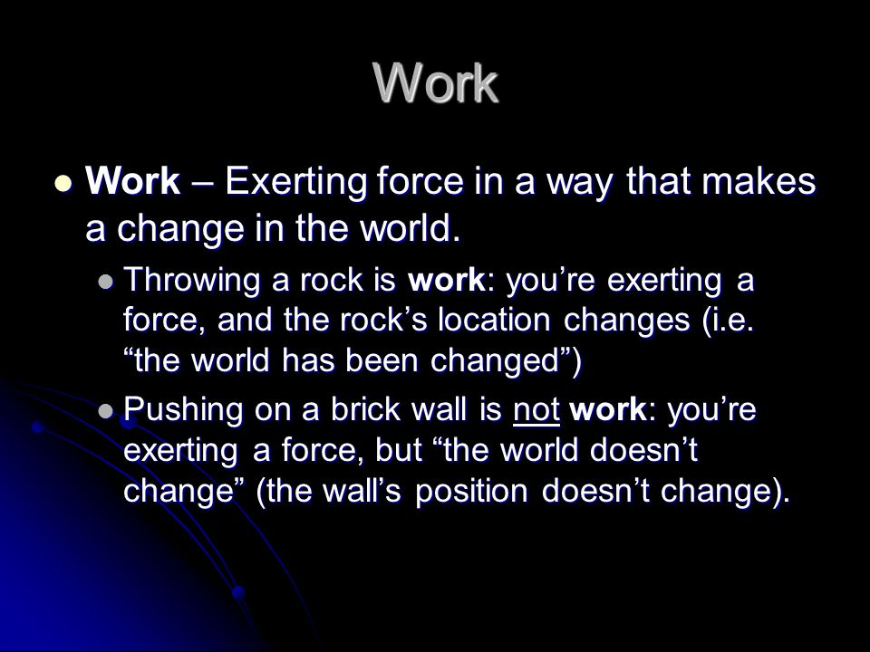 Work Work – Exerting force in a way that makes a change in the world.
