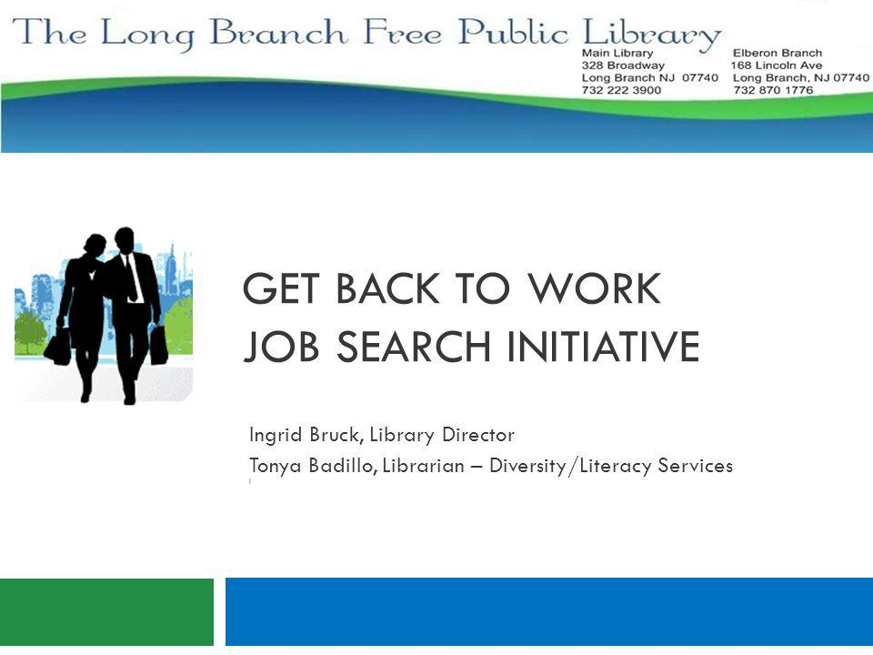 GET BACK TO WORK JOB SEARCH INITIATIVE Ingrid Bruck, Library Director Tonya Badillo, Librarian – Diversity/Literacy Services I