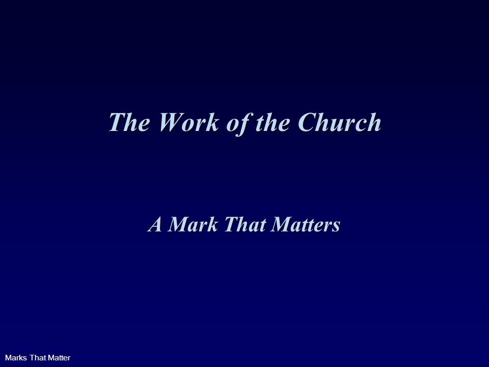 Marks That Matter The Work of the Church A Mark That Matters