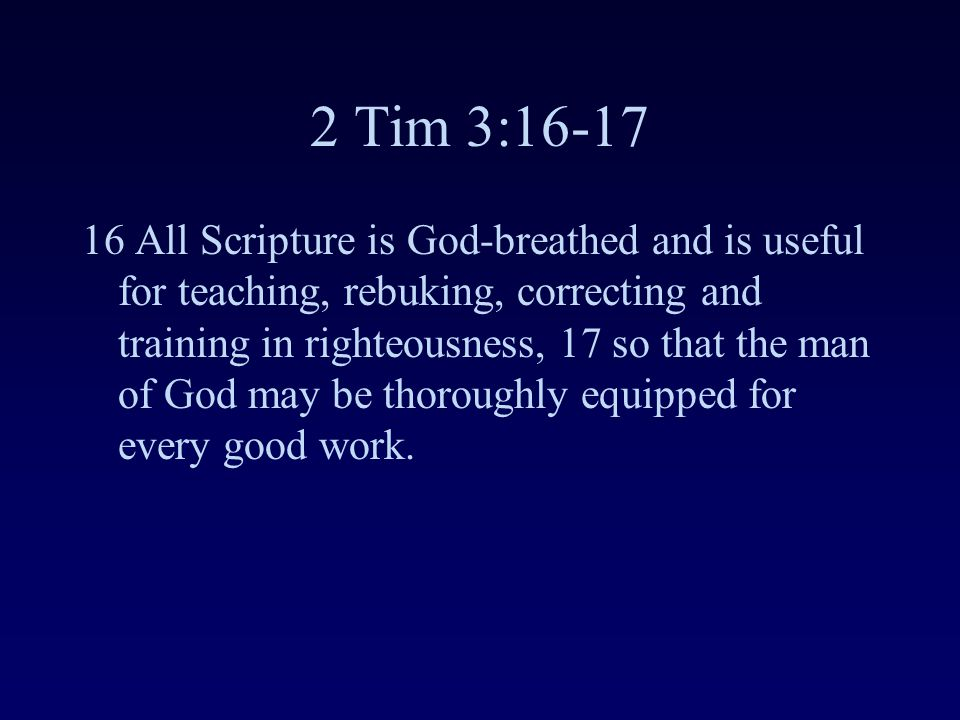 2 Tim 3:16-17 16 All Scripture is God-breathed and is useful for teaching, rebuking, correcting and training in righteousness, 17 so that the man of God may be thoroughly equipped for every good work.