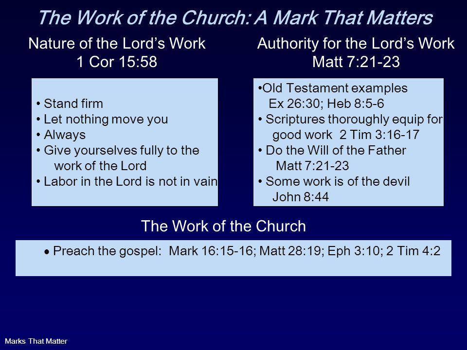 The Work of the Church: A Mark That Matters Nature of the Lords Work 1 Cor 15:58 Stand firm Let nothing move you Always Give yourselves fully to the work of the Lord Labor in the Lord is not in vain Old Testament examples Ex 26:30; Heb 8:5-6 Scriptures thoroughly equip for good work 2 Tim 3:16-17 Do the Will of the Father Matt 7:21-23 Some work is of the devil John 8:44 Authority for the Lords Work Matt 7:21-23 Preach the gospel: Mark 16:15-16; Matt 28:19; Eph 3:10; 2 Tim 4:2 The Work of the Church Marks That Matter
