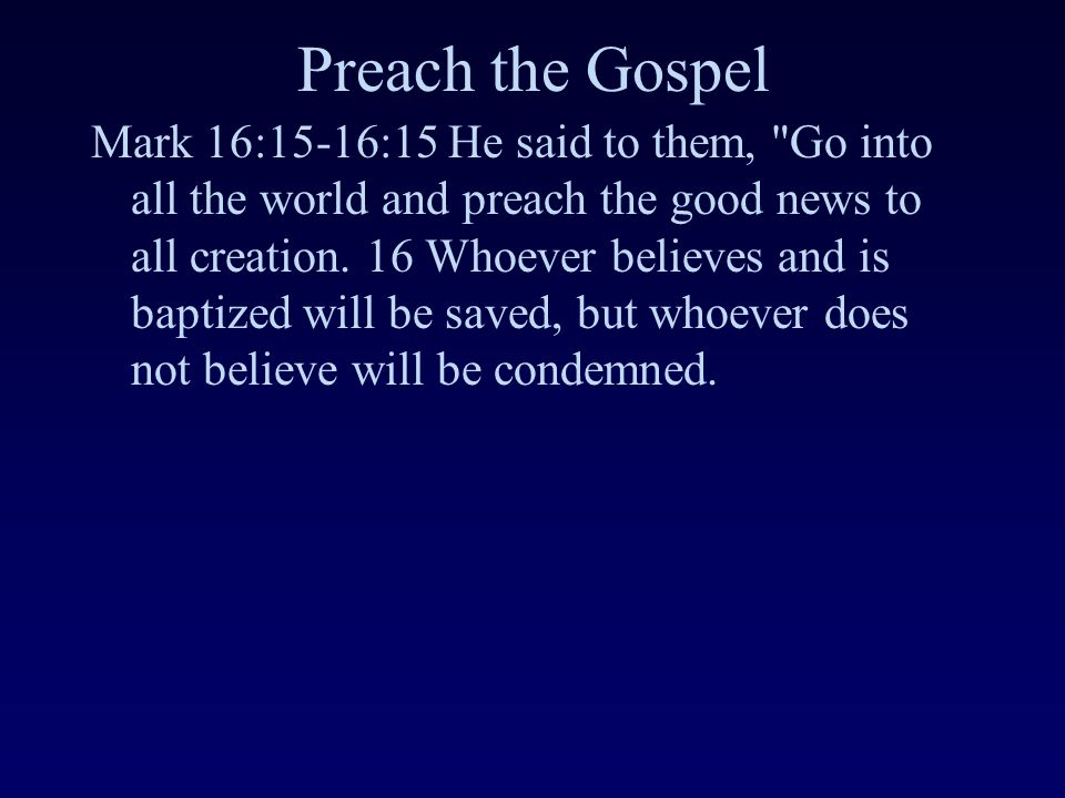 Preach the Gospel Mark 16:15-16:15 He said to them, Go into all the world and preach the good news to all creation.