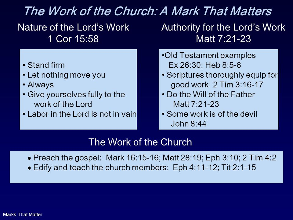 The Work of the Church: A Mark That Matters Nature of the Lords Work 1 Cor 15:58 Stand firm Let nothing move you Always Give yourselves fully to the work of the Lord Labor in the Lord is not in vain Old Testament examples Ex 26:30; Heb 8:5-6 Scriptures thoroughly equip for good work 2 Tim 3:16-17 Do the Will of the Father Matt 7:21-23 Some work is of the devil John 8:44 Authority for the Lords Work Matt 7:21-23 Preach the gospel: Mark 16:15-16; Matt 28:19; Eph 3:10; 2 Tim 4:2 Edify and teach the church members: Eph 4:11-12; Tit 2:1-15 The Work of the Church Marks That Matter