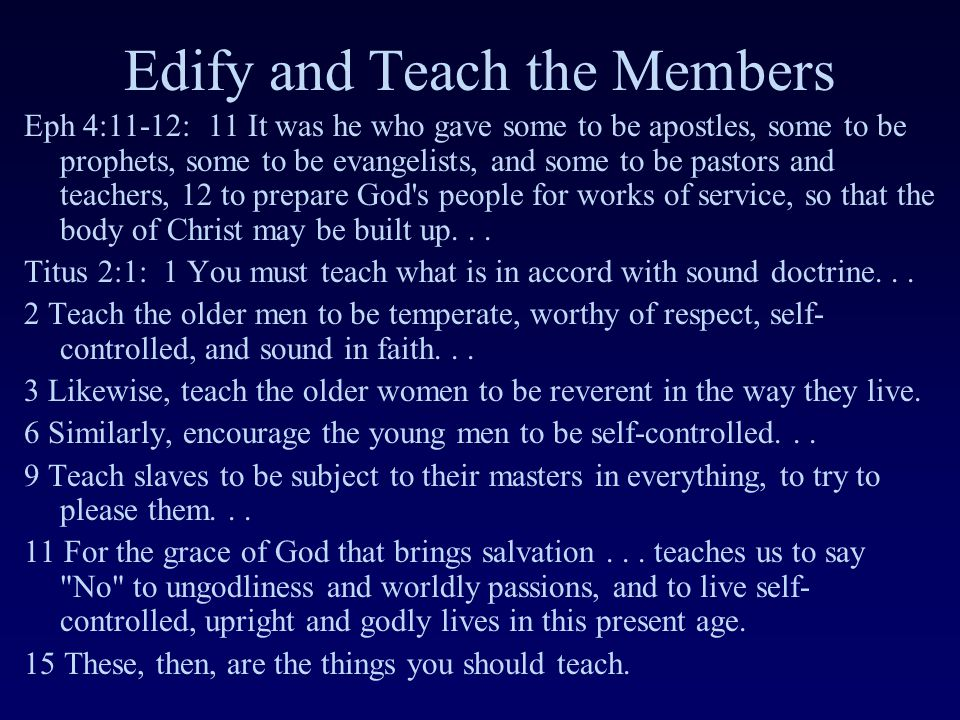 Edify and Teach the Members Eph 4:11-12: 11 It was he who gave some to be apostles, some to be prophets, some to be evangelists, and some to be pastors and teachers, 12 to prepare God s people for works of service, so that the body of Christ may be built up...
