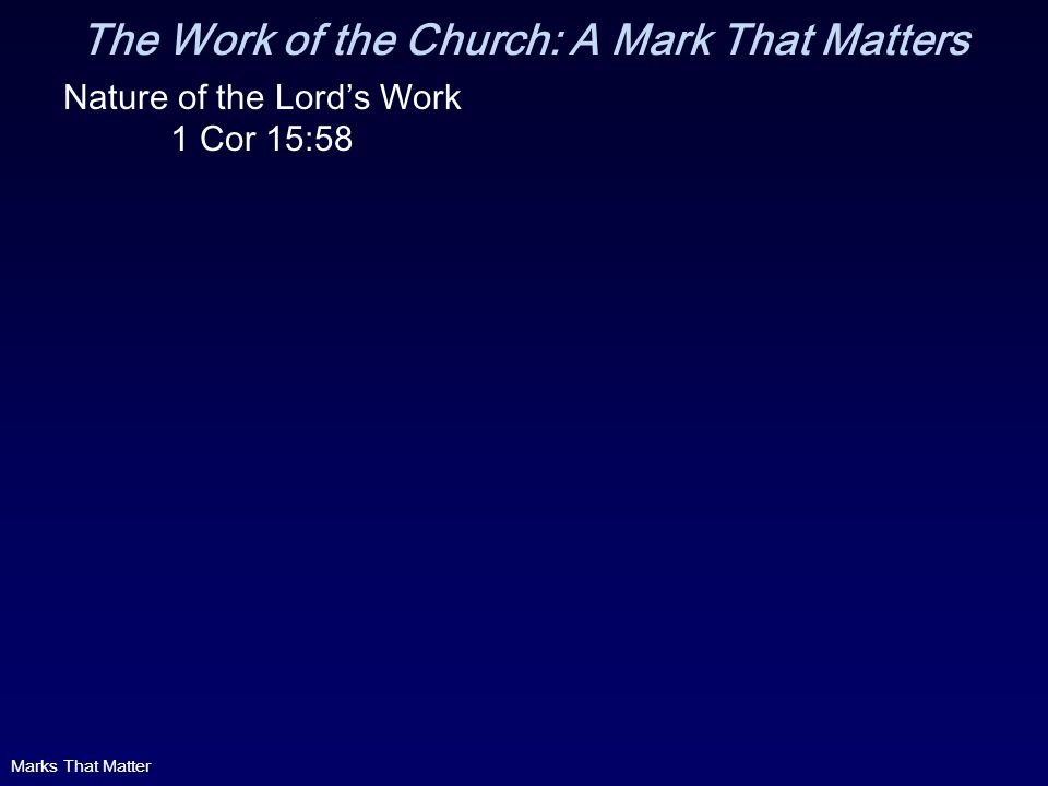 The Work of the Church: A Mark That Matters Nature of the Lords Work 1 Cor 15:58 Marks That Matter