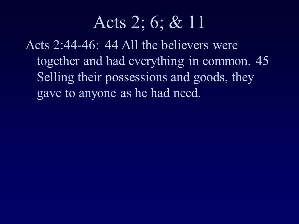 Acts 2; 6; & 11 Acts 2:44-46: 44 All the believers were together and had everything in common. 45 Selling their possessions and goods, they gave to an