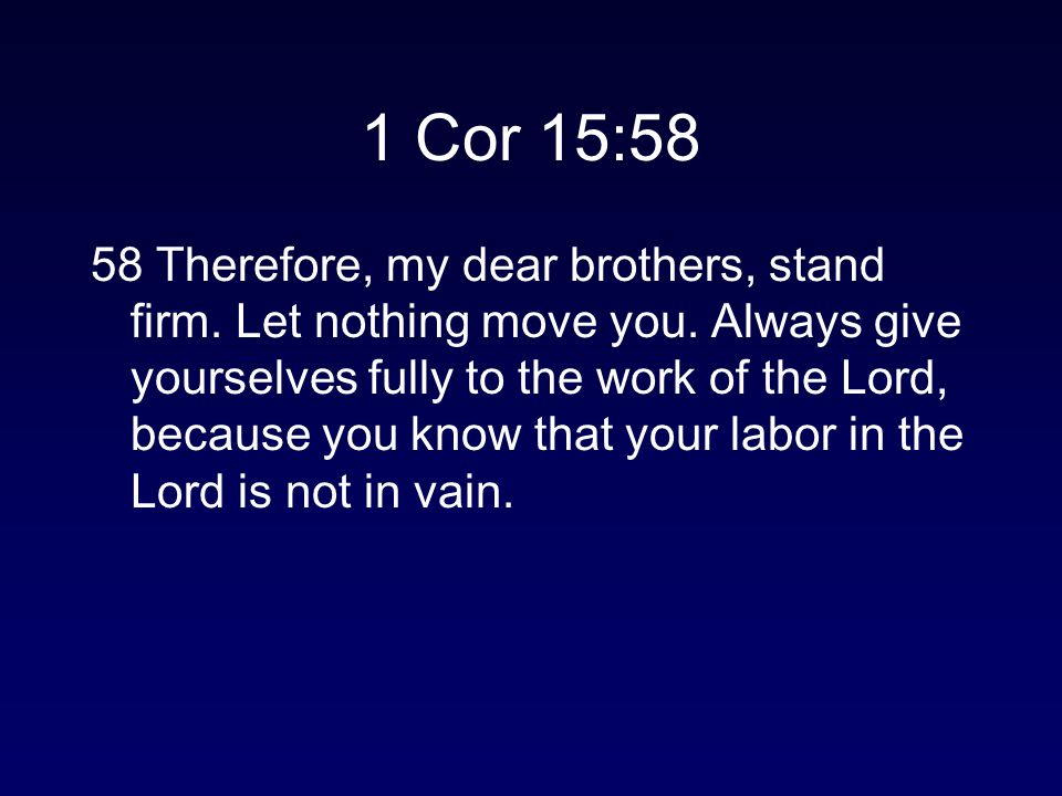 1 Cor 15:58 58 Therefore, my dear brothers, stand firm. Let nothing move you. Always give yourselves fully to the work of the Lord, because you know t