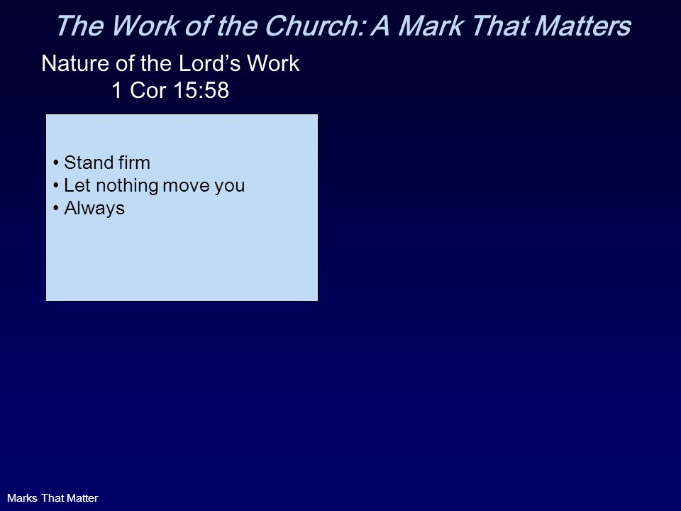 The Work of the Church: A Mark That Matters Nature of the Lords Work 1 Cor 15:58 Stand firm Let nothing move you Always Marks That Matter