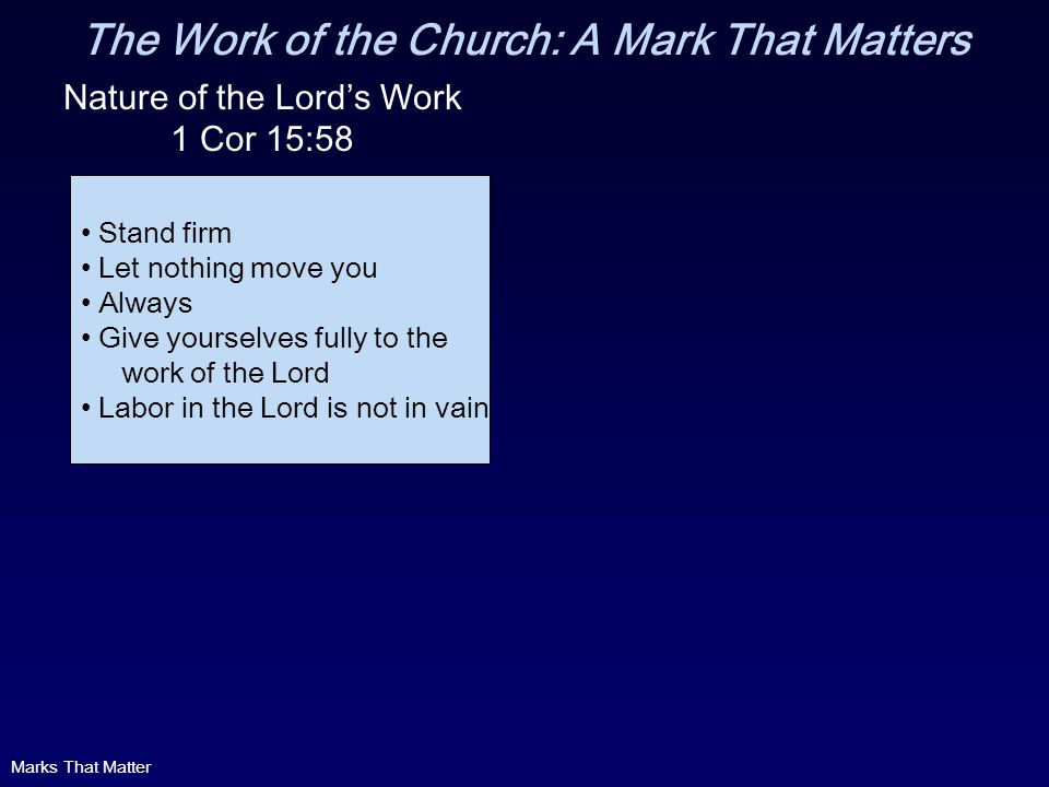 The Work of the Church: A Mark That Matters Nature of the Lords Work 1 Cor 15:58 Stand firm Let nothing move you Always Give yourselves fully to the work of the Lord Labor in the Lord is not in vain Marks That Matter