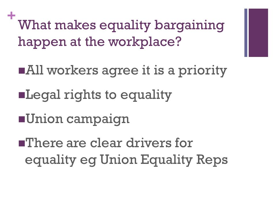 + What makes equality bargaining happen at the workplace? All workers agree it is a priority Legal rights to equality Union campaign There are clear d