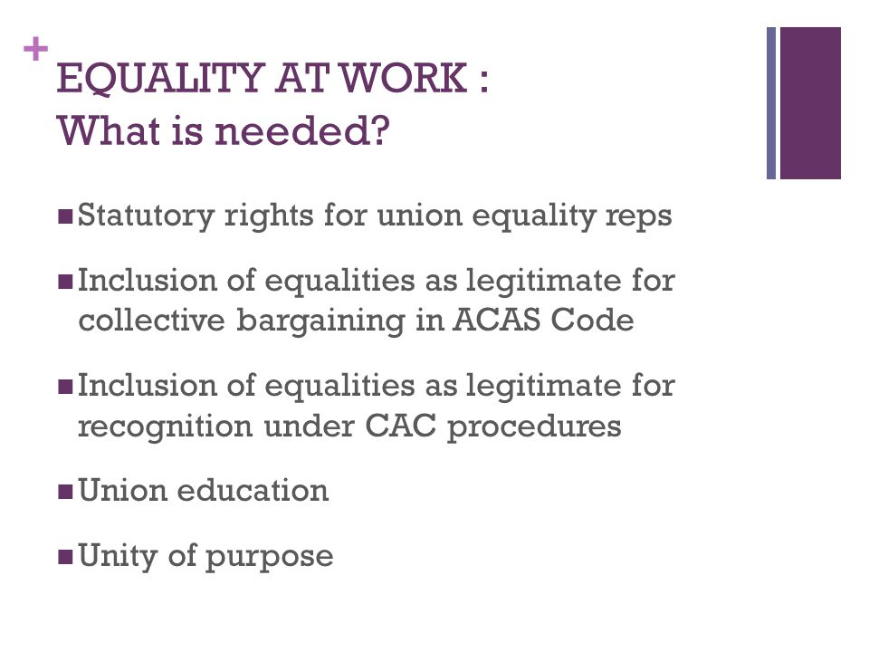 + EQUALITY AT WORK : What is needed? Statutory rights for union equality reps Inclusion of equalities as legitimate for collective bargaining in ACAS