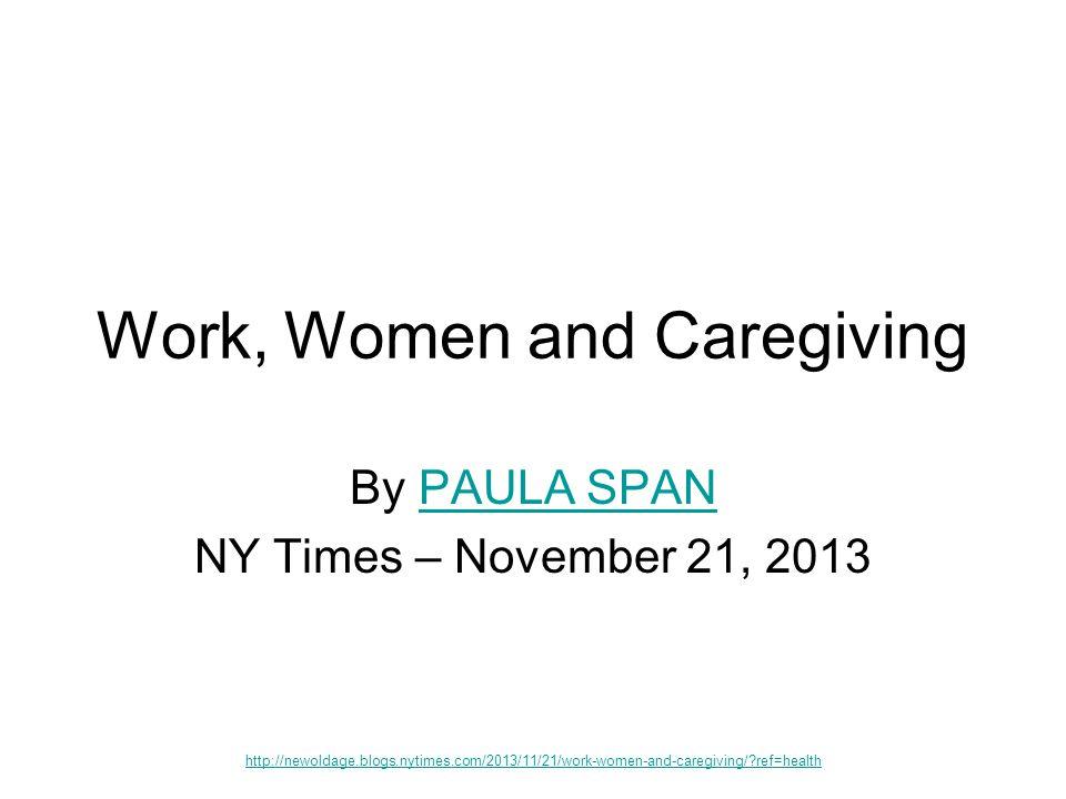 Work, Women and Caregiving By PAULA SPANPAULA SPAN NY Times – November 21, 2013 http://newoldage.blogs.nytimes.com/2013/11/21/work-women-and-caregiving/ ref=health