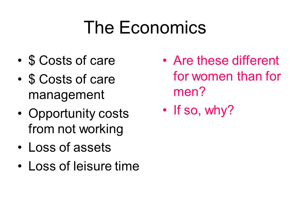 The Economics $ Costs of care $ Costs of care management Opportunity costs from not working Loss of assets Loss of leisure time Are these different for women than for men.