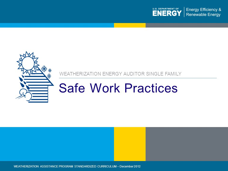 2 | WEATHERIZATION ASSISTANCE PROGRAM STANDARDIZED CURRICULUM – December 2012eere.energy.gov Learning Objectives By attending this session, participants will be able to: Describe basic workplace safety requirements for energy auditors.