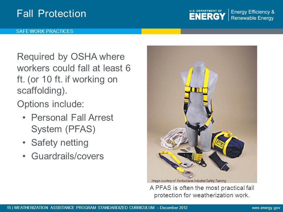 15 | WEATHERIZATION ASSISTANCE PROGRAM STANDARDIZED CURRICULUM – December 2012eere.energy.gov Required by OSHA where workers could fall at least 6 ft.
