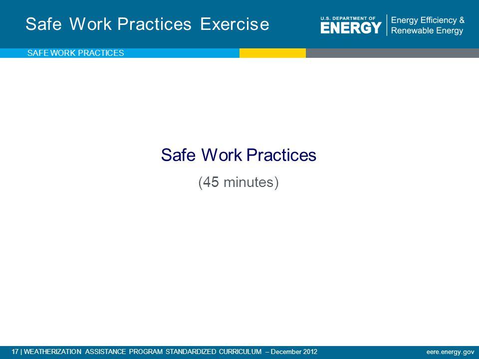 17 | WEATHERIZATION ASSISTANCE PROGRAM STANDARDIZED CURRICULUM – December 2012eere.energy.gov Safe Work Practices Exercise Safe Work Practices (45 minutes) SAFE WORK PRACTICES