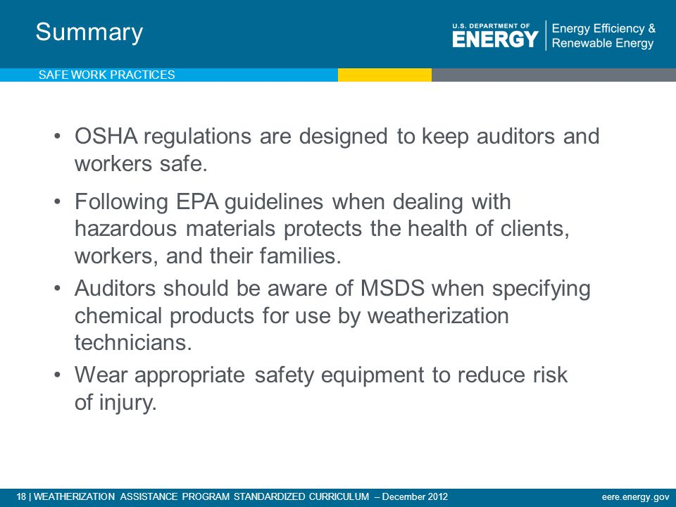 18 | WEATHERIZATION ASSISTANCE PROGRAM STANDARDIZED CURRICULUM – December 2012eere.energy.gov Summary OSHA regulations are designed to keep auditors and workers safe.
