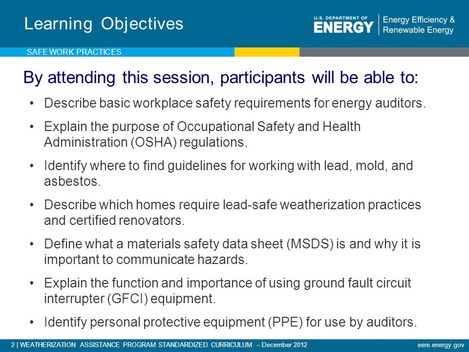 3 | WEATHERIZATION ASSISTANCE PROGRAM STANDARDIZED CURRICULUM – December 2012eere.energy.gov Program Requirements Auditors must possess a working knowledge of: Department of Energy (DOE) Weatherization Assistance Program regulations and policy.