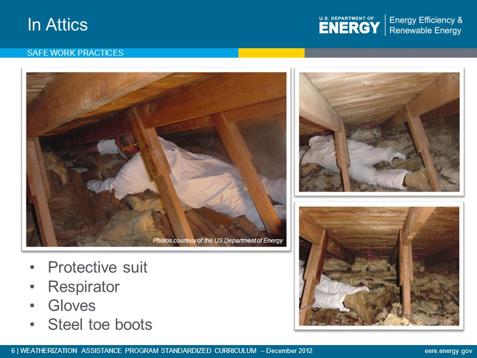 6 | WEATHERIZATION ASSISTANCE PROGRAM STANDARDIZED CURRICULUM – December 2012eere.energy.gov Protective suit Respirator Gloves Steel toe boots In Attics Photos courtesy of the US Department of Energy SAFE WORK PRACTICES