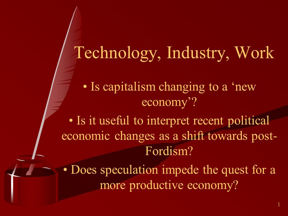 1 Technology, Industry, Work Is capitalism changing to a new economy.