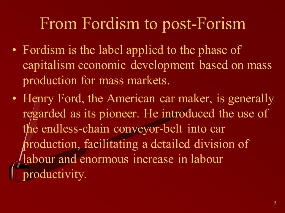 3 From Fordism to post-Forism Fordism is the label applied to the phase of capitalism economic development based on mass production for mass markets.