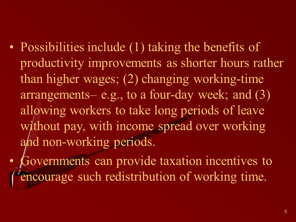 6 Possibilities include (1) taking the benefits of productivity improvements as shorter hours rather than higher wages; (2) changing working-time arra