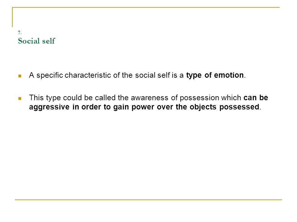 7. Social self A specific characteristic of the social self is a type of emotion.