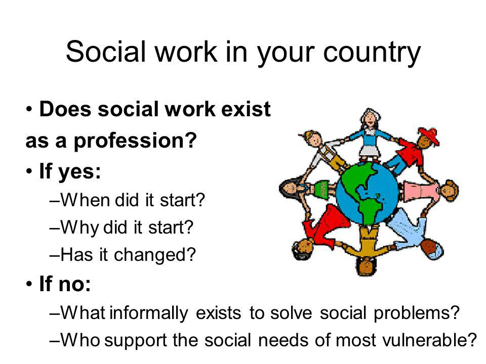 Social work in your country Does social work exist as a profession? If yes: –When did it start? –Why did it start? –Has it changed? If no: –What infor