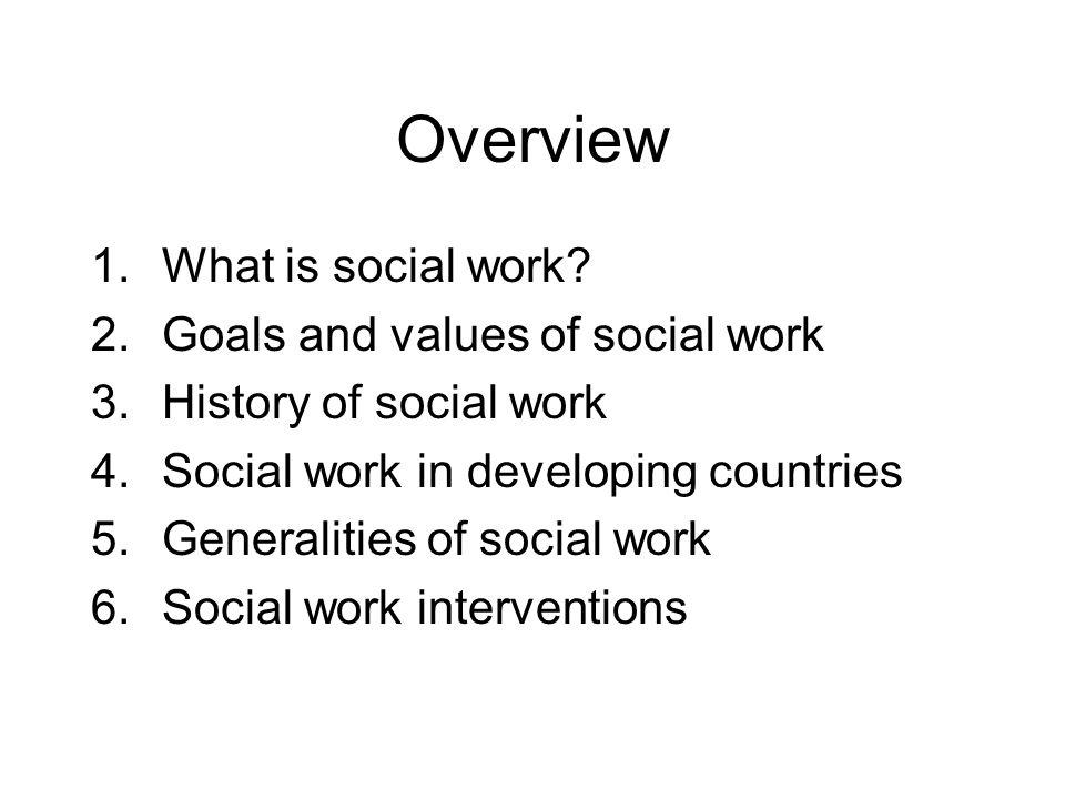 Overview 1.What is social work? 2.Goals and values of social work 3.History of social work 4.Social work in developing countries 5.Generalities of soc