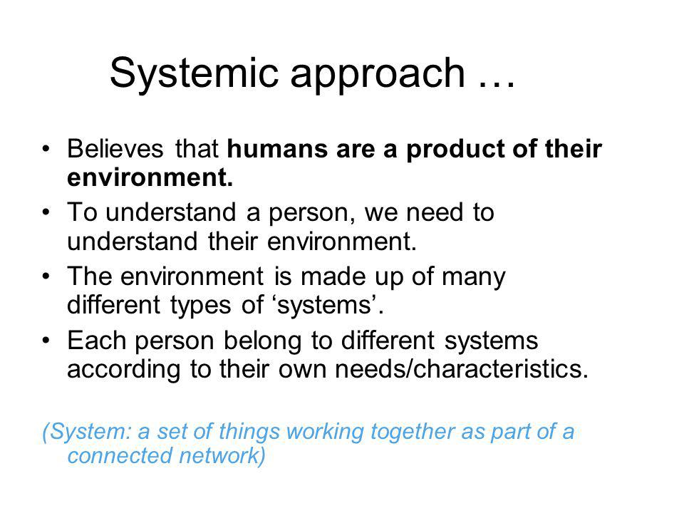 Systemic approach … Believes that humans are a product of their environment. To understand a person, we need to understand their environment. The envi