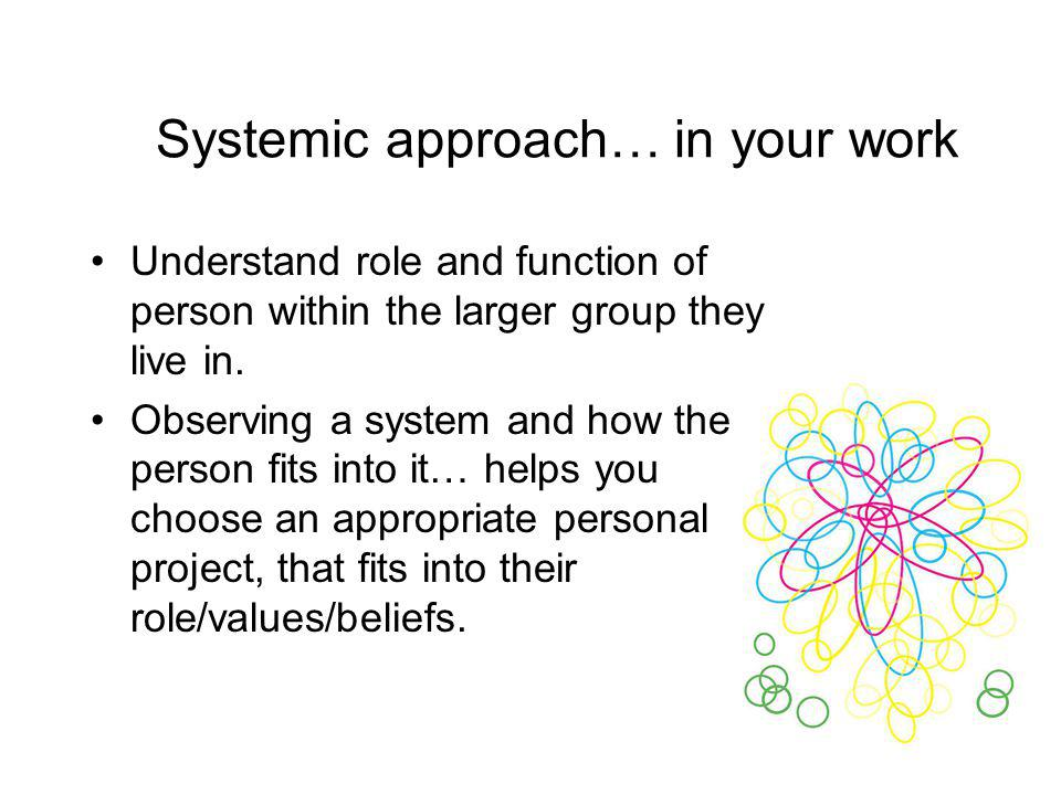 Systemic approach… in your work Understand role and function of person within the larger group they live in. Observing a system and how the person fit