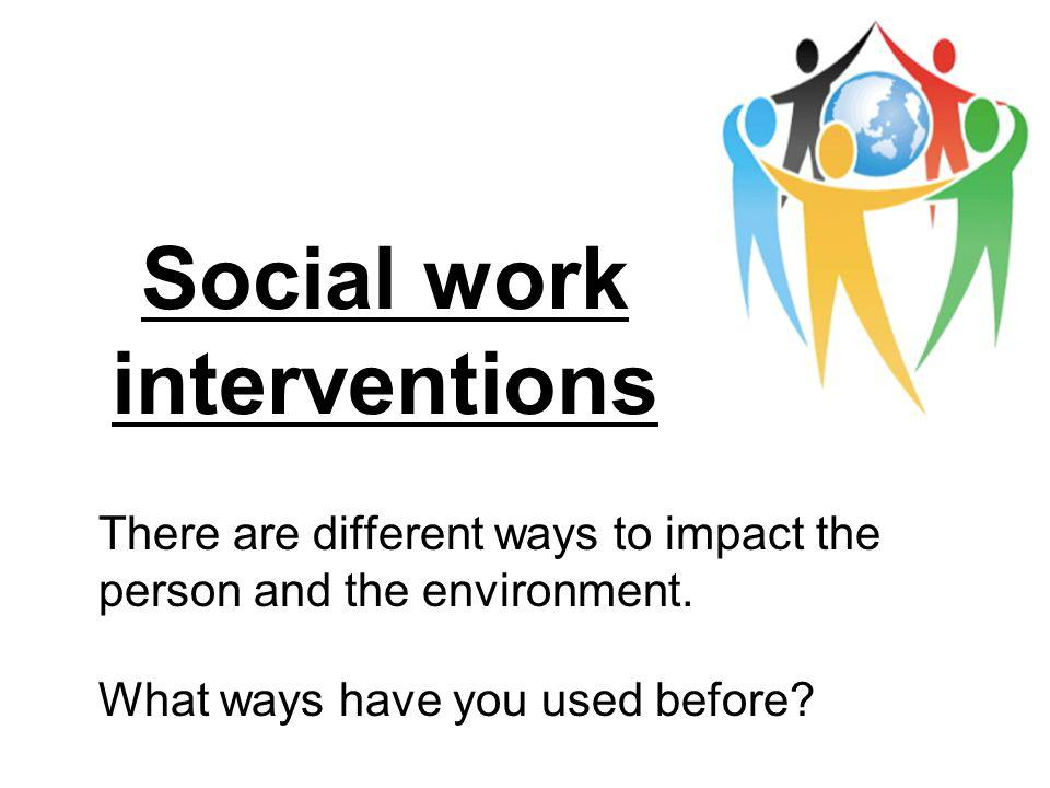 Social work interventions There are different ways to impact the person and the environment. What ways have you used before?