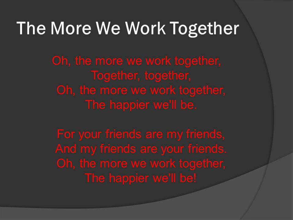 The More We Work Together Oh, the more we work together, Together, together, Oh, the more we work together, The happier we ll be.